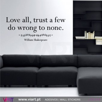 Love all, trust a few Do wrong to none. William Shakespeare
